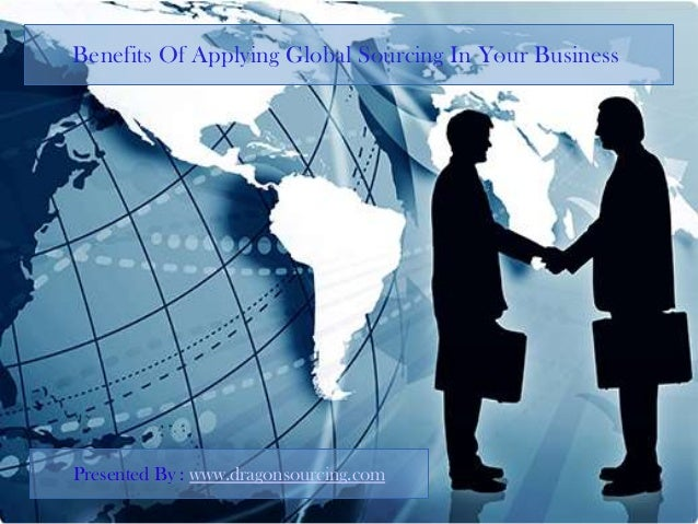 Benefits Of Applying Global Sourcing In Your Business Presented By : www.dragonsourcing.com