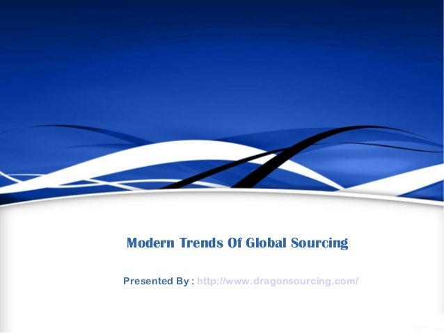 Modern Trends Of Global Sourcing Presented By : http://www.dragonsourcing.com/