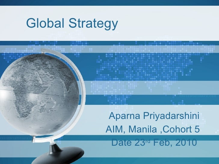 Global Strategy Aparna Priyadarshini AIM, Manila ,Cohort 5  Date 23 rd  Feb, 2010