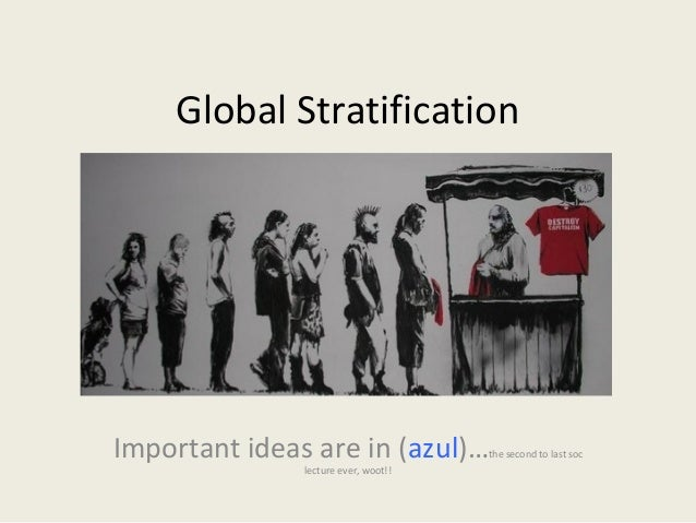global stratification Global stratification compares the wealth, economic stability, status, and power of countries across the world global stratification highlights worldwide patterns of social inequality.