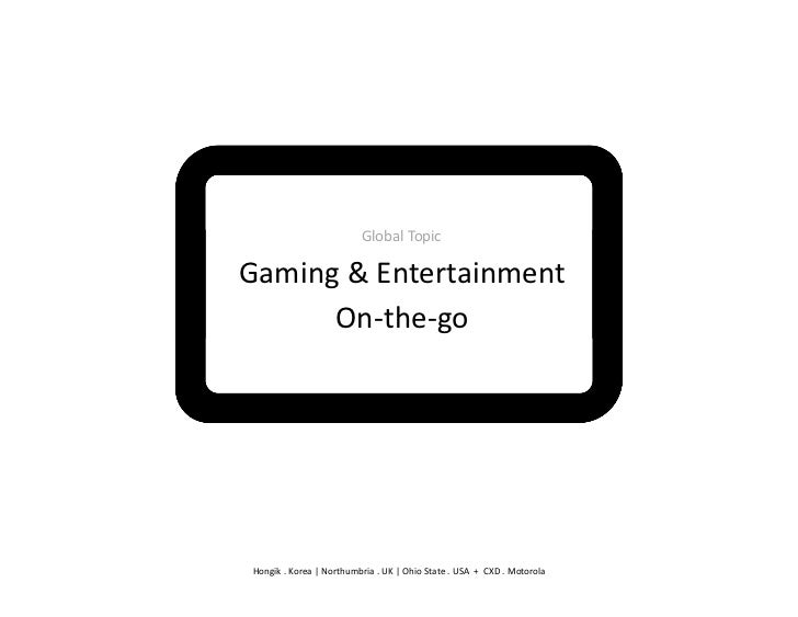 Global	  Topic	  Gaming	  &	  Entertainment	        On-­‐the-­‐go	   Hongik	  .	  Korea	  |	  Northumbria	  .	  UK	  |	  O...