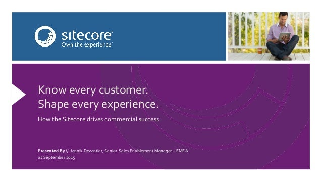 Know  every  customer.   Shape  every  experience.      How  the  Sitecore  drives  commercial  su...
