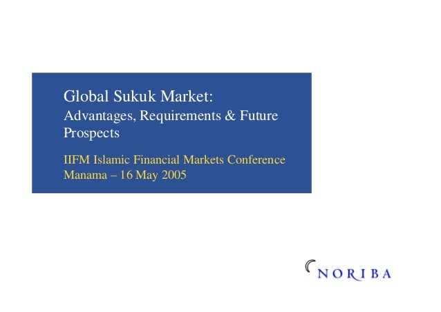 Global Sukuk Market: Advantages, Requirements & Future Prospects IIFM Islamic Financial Markets Conference Manama – 16 May...