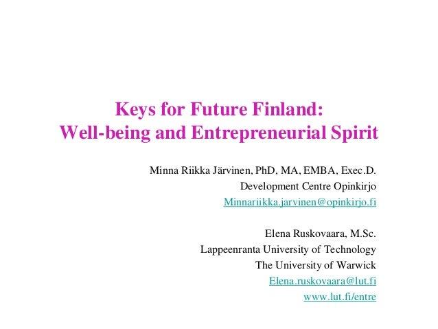 Keys for Future Finland: Well-being and Entrepreneurial Spirit Minna Riikka Järvinen, PhD, MA, EMBA, Exec.D. Development C...