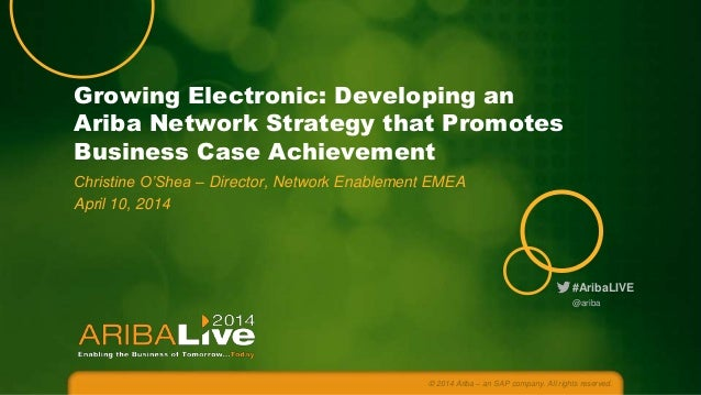 #AribaLIVE Growing Electronic: Developing an Ariba Network Strategy that Promotes Business Case Achievement Christine O'Sh...