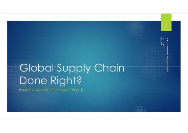 Global Supply Chain Done Right? BLOCK CHAIN LEDGER MARKETPLACE 14/12/2017 9:12AM AllRightsReserved,VillageMallPtyLtd. 1