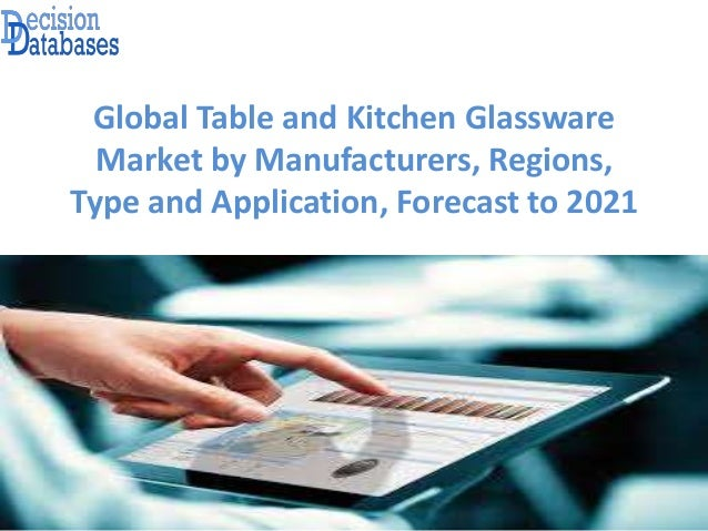 Global Table and Kitchen Glassware Market by Manufacturers, Regions, Type and Application, Forecast to 2021