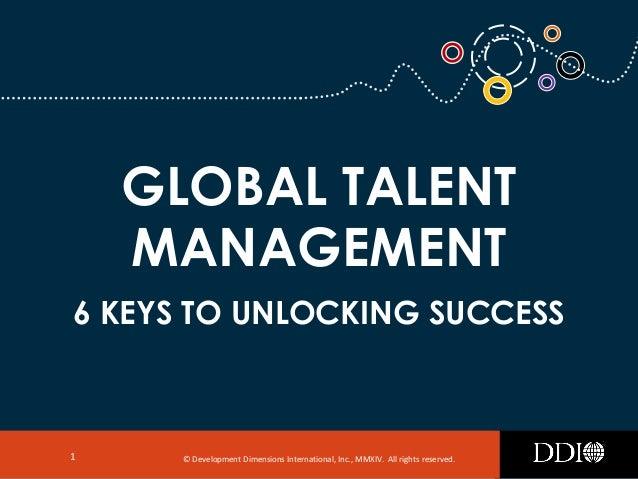 © Development Dimensions International, Inc., MMXIV. All rights reserved.1 GLOBAL TALENT MANAGEMENT 6 KEYS TO UNLOCKING SU...