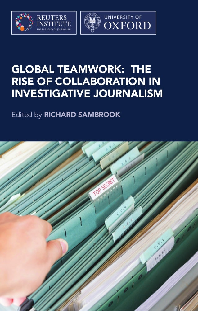 GLOBAL TEAMWORK: THE RISE OF COLLABORATION IN INVESTIGATIVE JOURNALISM Edited by RICHARD SAMBROOK Recent major leaks of do...