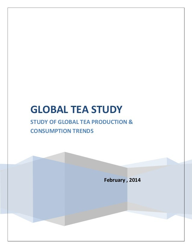 February , 2014 GLOBAL TEA STUDY STUDY OF GLOBAL TEA PRODUCTION & CONSUMPTION TRENDS