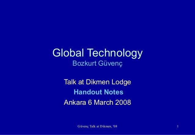 Güvenç Talk at Dikmen, '08 1 Global Technology Bozkurt Güvenç Talk at Dikmen Lodge Handout Notes Ankara 6 March 2008