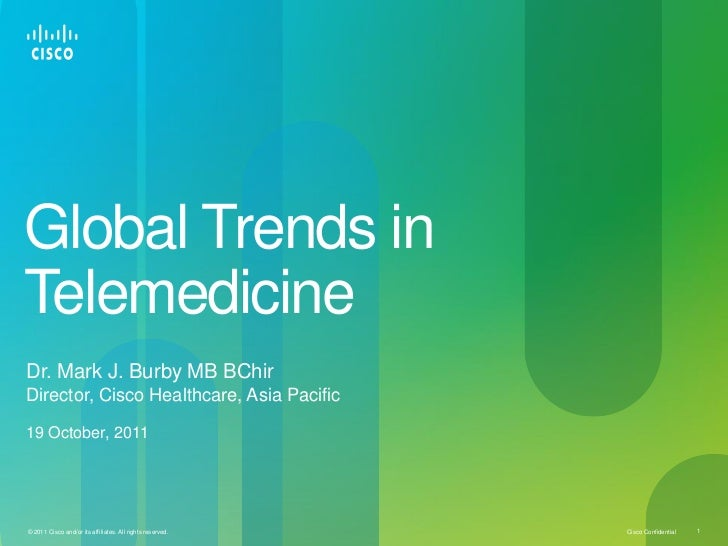 Global Trends inTelemedicineDr. Mark J. Burby MB BChirDirector, Cisco Healthcare, Asia Pacific19 October, 2011© 2011 Cisco...