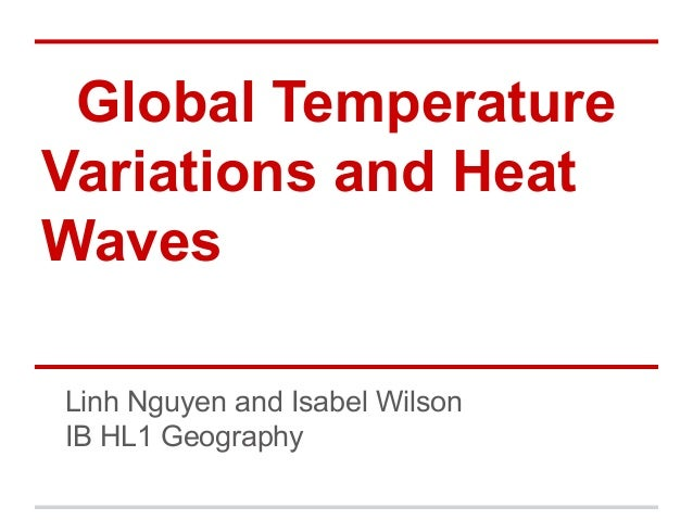 Global TemperatureVariations and HeatWavesLinh Nguyen and Isabel WilsonIB HL1 Geography