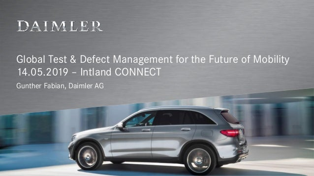 Global Test & Defect Management for the Future of Mobility 14.05.2019 – Intland CONNECT Gunther Fabian, Daimler AG