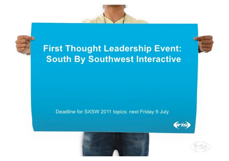 First Thought Leadership Event:  South By Southwest Interactive       Deadline for SXSW 2011 topics: next Friday 9 July