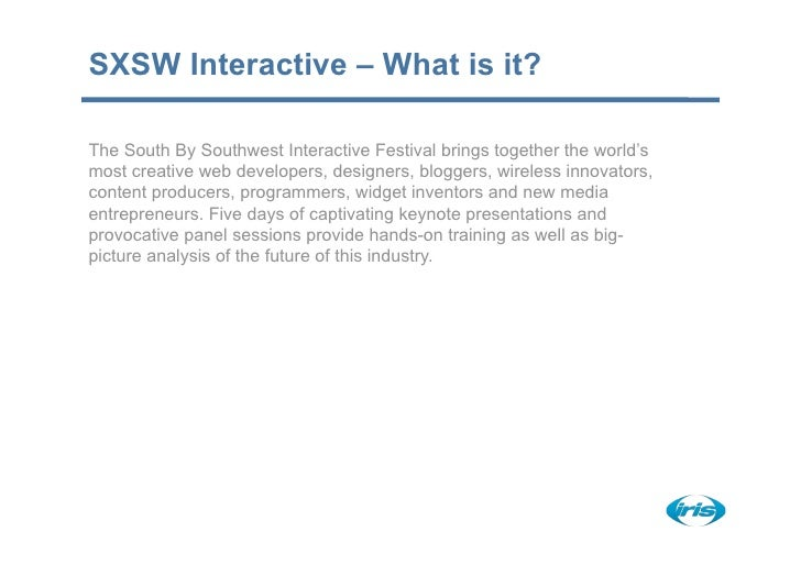 SXSW Interactive – What is it?  The South By Southwest Interactive Festival brings together the world's most creative web ...