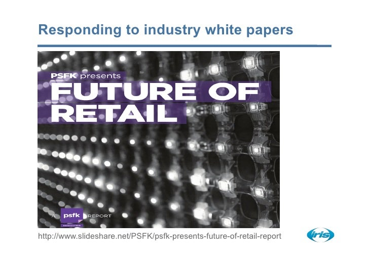 Responding to industry white papers     http://www.slideshare.net/PSFK/psfk-presents-future-of-retail-report
