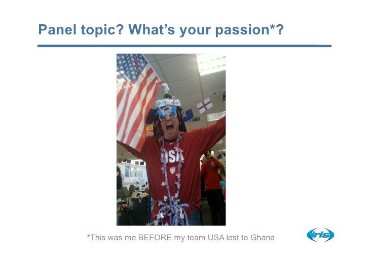 Panel topic? What's your passion*?           *This was me BEFORE my team USA lost to Ghana