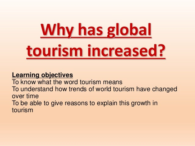 Why has global tourism increased? Learning objectives To know what the word tourism means To understand how trends of worl...