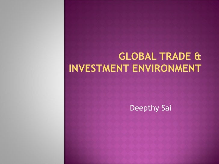 GLOBAL TRADE & INVESTMENT ENVIRONMENT Deepthy Sai