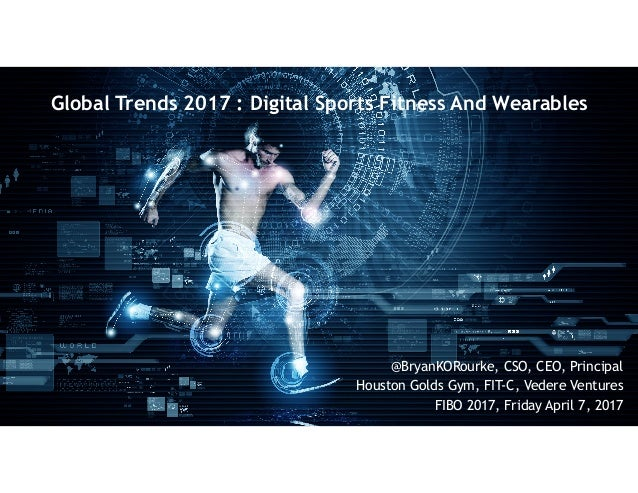Global Trends 2017 : Digital Sports Fitness And Wearables @BryanKORourke, CSO, CEO, Principal Houston Golds Gym, FIT-C, Ve...
