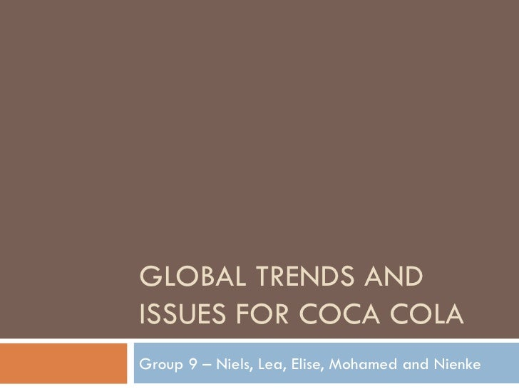 GLOBAL TRENDS AND ISSUES FOR COCA COLA Group 9 – Niels, Lea, Elise, Mohamed and Nienke