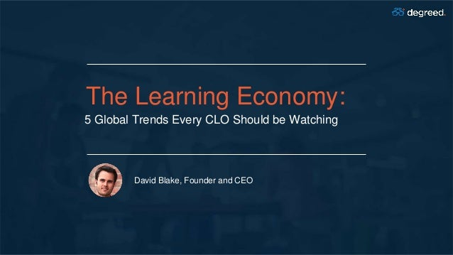 The Learning Economy: 5 Global Trends Every CLO Should be Watching David Blake, Founder and CEO