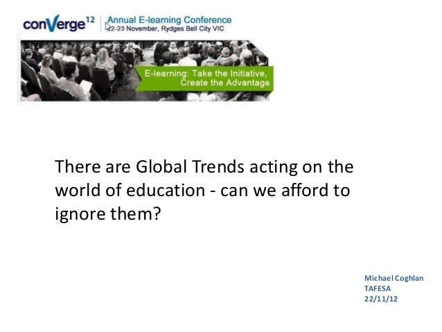 There are Global Trends acting on theworld of education - can we afford toignore them?                                    ...