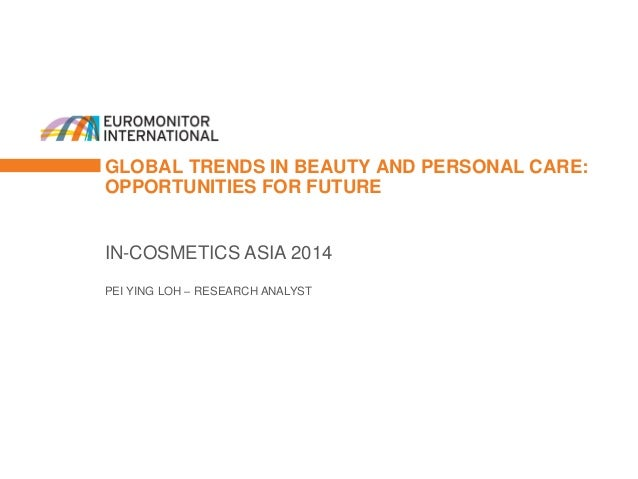 GLOBAL TRENDS IN BEAUTY AND PERSONAL CARE: OPPORTUNITIES FOR FUTURE  IN-COSMETICS ASIA 2014  PEI YING LOH – RESEARCH ANALY...