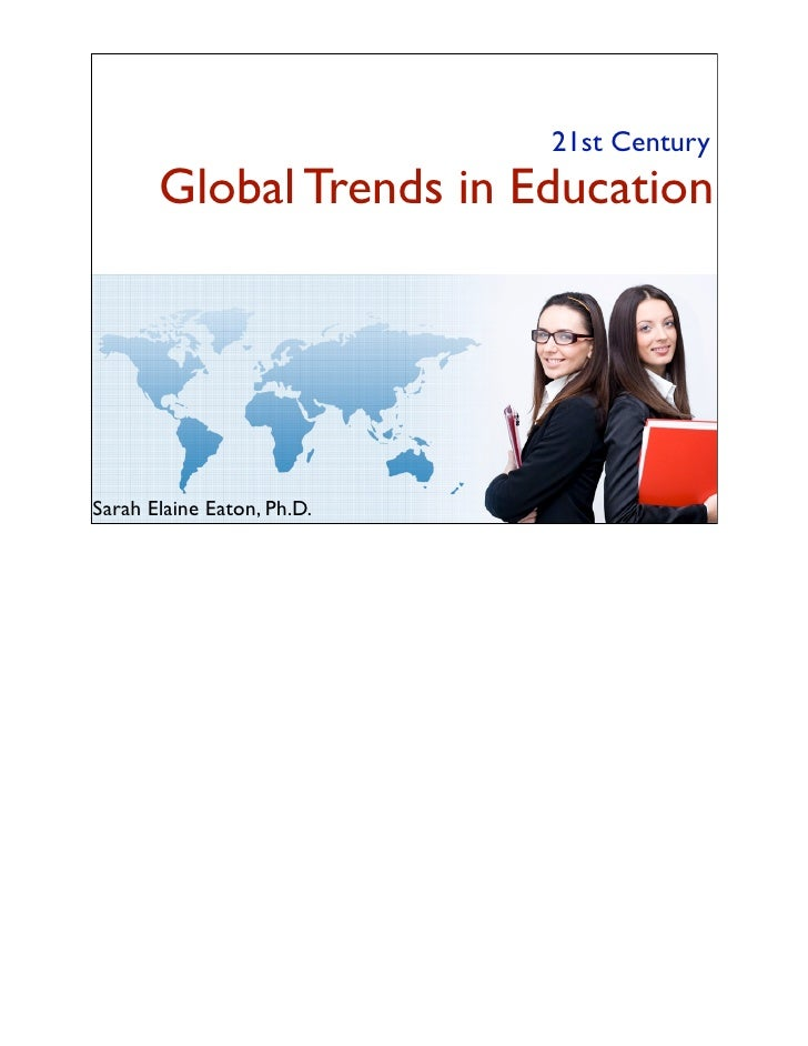 21st Century       Global Trends in EducationSarah Elaine Eaton, Ph.D.