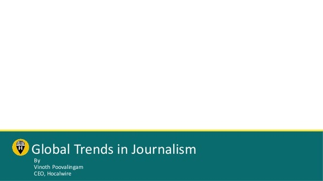 Global Trends in Journalism By Vinoth Poovalingam CEO, Hocalwire