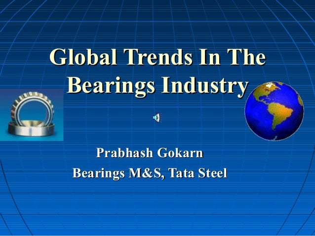 Global Trends In The Bearings Industry     Prabhash Gokarn  Bearings M&S, Tata Steel
