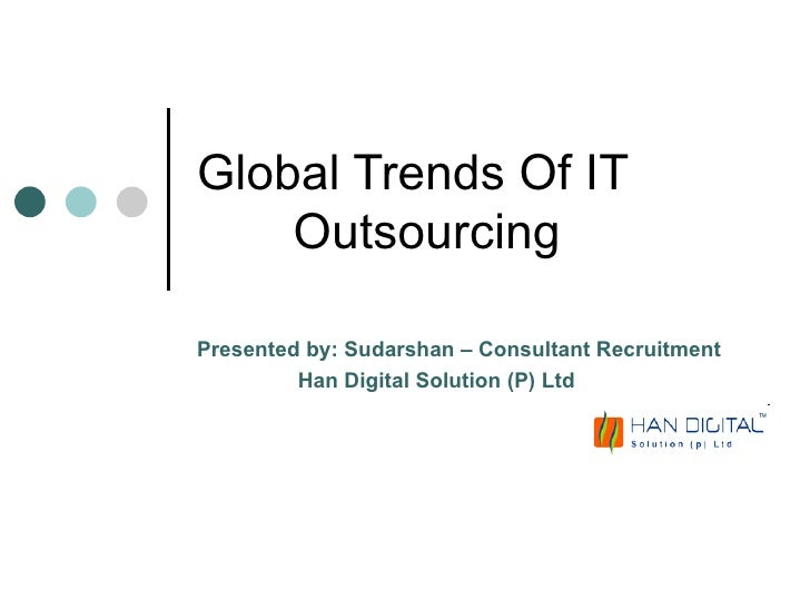 Global Trends Of IT  Outsourcing Presented by: Sudarshan – Consultant Recruitment Han Digital Solution (P) Ltd