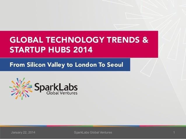 GLOBAL TECHNOLOGY TRENDS & STARTUP HUBS 2014 From Silicon Valley to London To Seoul  January 22, 2014  SparkLabs Global Ve...