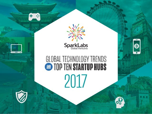• General Technology Trends • Mobile Industry Trends • Investment Trends • Top Ten Startup Hubs 2017 CONTENT