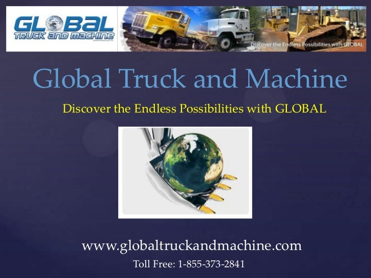 Global Truck and Machine  Discover the Endless Possibilities with GLOBAL     www.globaltruckandmachine.com              To...