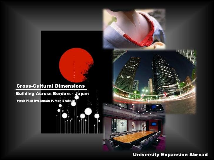 University Expansion Abroad Cross-Cultural Dimensions Building Across Borders - Japan Pitch Plan by: Susan P. Van Brackle