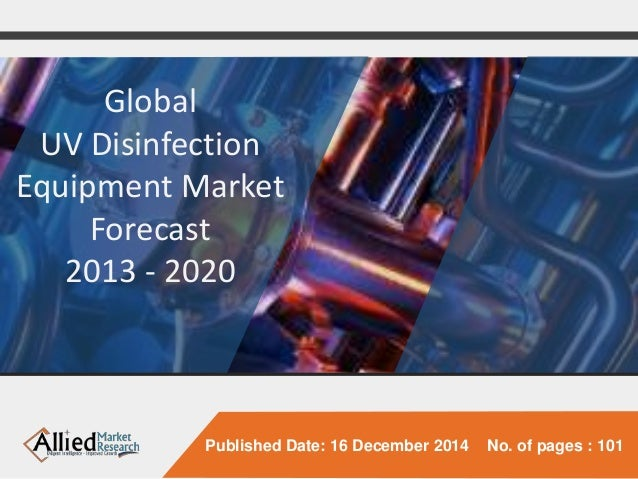 Published Date: 16 December 2014 No. of pages : 101  Global  UV Disinfection  Equipment Market  Forecast  2013 - 2020