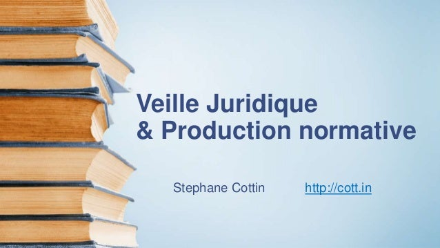 Veille Juridique & Production normative Stephane Cottin http://cott.in