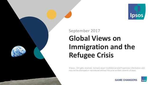 1 ©Ipsos.1 Global Views on Immigration and the Refugee Crisis September 2017 ©Ipsos. All rights reserved. Contains Ipsos' ...