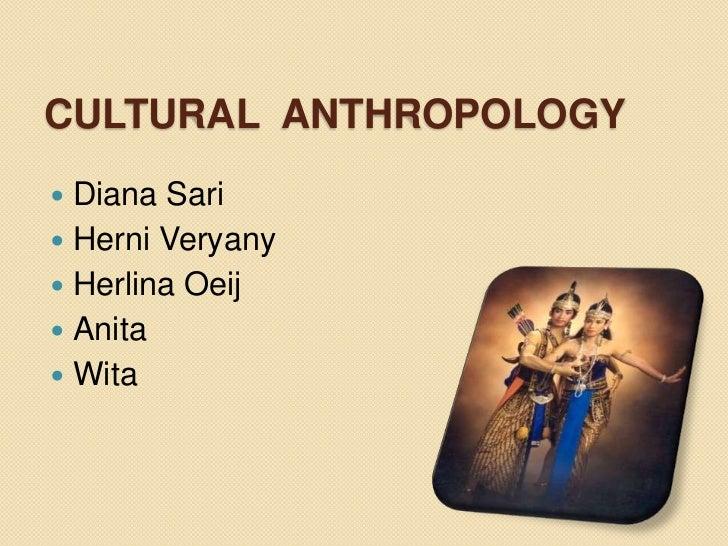 Cultural  Anthropology<br />Diana Sari<br />Herni Veryany<br />Herlina Oeij<br />Anita<br />Wita<br />