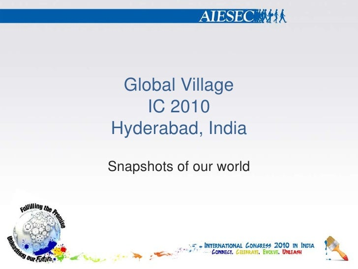 Global VillageIC 2010Hyderabad, India<br />Snapshots of our world<br />
