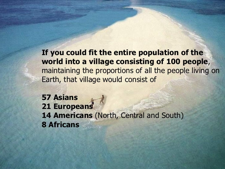If you could fit the entire population of the world into a village consisting of 100 people ,  maintaining the proportions...