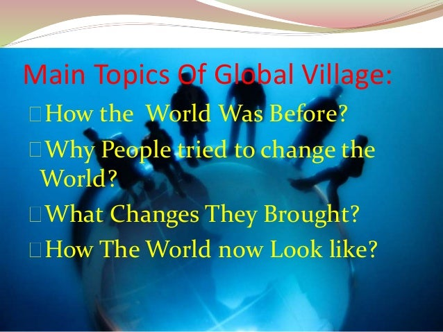 the world as a global village essay The global village essay the global village essay 510 words 3 pages show more global village is a term closely associated with the world that has been contracted into a village by electric technology and the instantaneous movement of information from every quarter to every point at the same time.