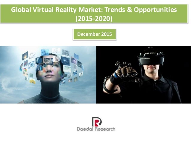 Global Virtual Reality Market: Trends & Opportunities (2015-2020) December 2015