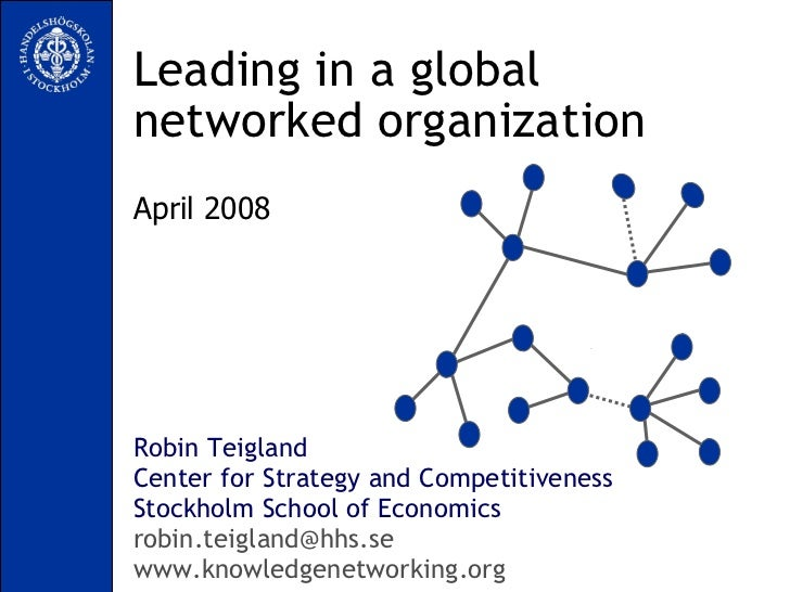 Leading in a global networked organization Robin Teigland Center for Strategy and Competitiveness Stockholm School of Econ...