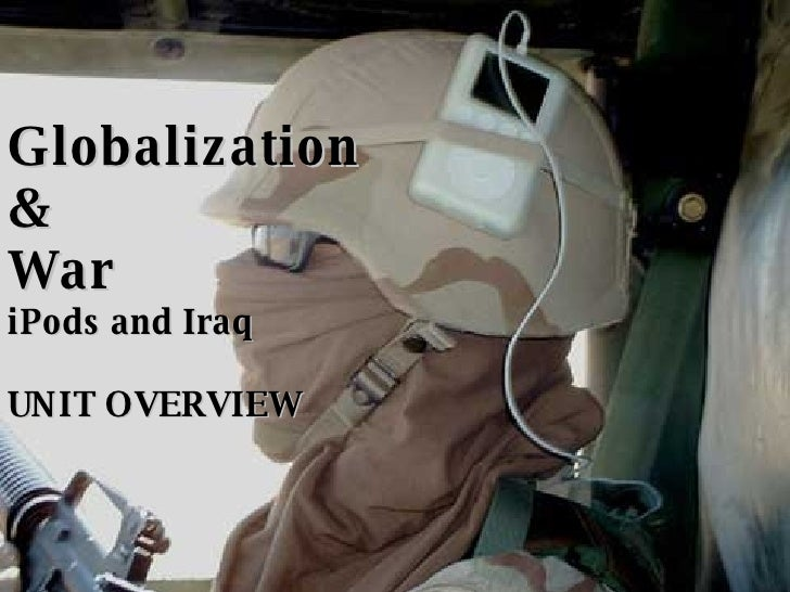 Globalization & War iPods and Iraq UNIT OVERVIEW