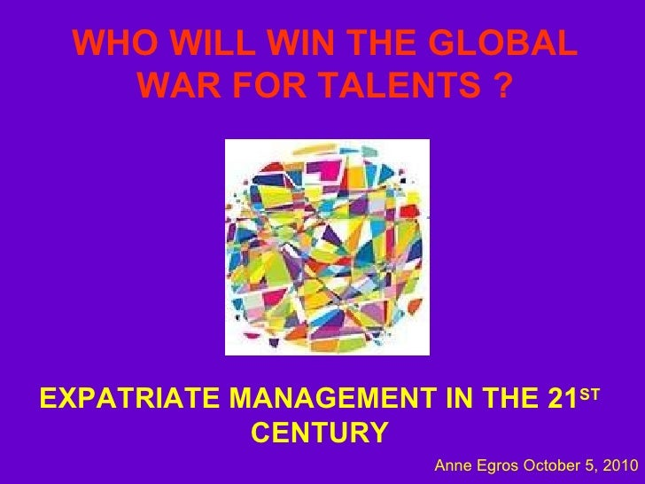 WHO WILL WIN   THE GLOBAL WAR FOR TALENTS ? EXPATRIATE MANAGEMENT IN THE 21 ST  CENTURY Anne Egros October 5, 2010