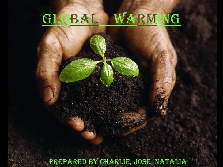 Prepared by Charlie, Jose, Natalia Glo bal   Wa rm ing