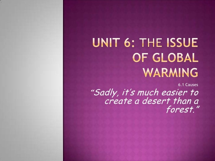 """Unit 6: TheIssue of Global Warming<br />6.1 Causes<br />""""Sadly, it'smucheasiertocreate a desertthan a forest.""""<br />"""